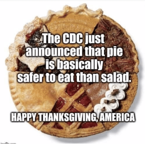 America, Thanksgiving, and Happy: The CDCjust  announced that pie  is basically  safer toeat than salad  HAPPY THANKSGIVING AMERICA