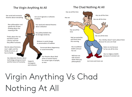 Agnostic: The Chad Nothing At All  The Virgin Anything At All  Has sex all the time  Has sex all the time  Has social and economic  not sure if agnostic or atheistic  or deistic  theories about everything  Has sex  Has sex all the time  likes philosophers and  spends lots of time  thinking about the  meaning of life  Has racial and national theories  about civilization  Has sex all the  time  Has political beliefs that  he strongly stands by  Has sex all the time  Thinks about the rise  Had sex yesterday  and fall of certain  and three times  Has a family, doesn't worry about them  cultures and how  Believes in social change  this morning  because his sons are Chad  they affect humanity  or preservation of tradition  Has no political  beliefs and just  Worries about feminism,  Hates no one because  Concerned about degeneracy  or social immorality  men's rights and the  family structure, yet  has no family  he has sex all the time  has sex  Has no religious beliefs  because of constant sex  Will have sex  Has theories about ideal  with women  Has elaborate theories about  times in human history  for certain types of people,  while other guy  technology and government  and the future of humanity  Just more and more sex  Supports  philosophizes  or men  monogamy  and romance Virgin Anything Vs Chad Nothing At All