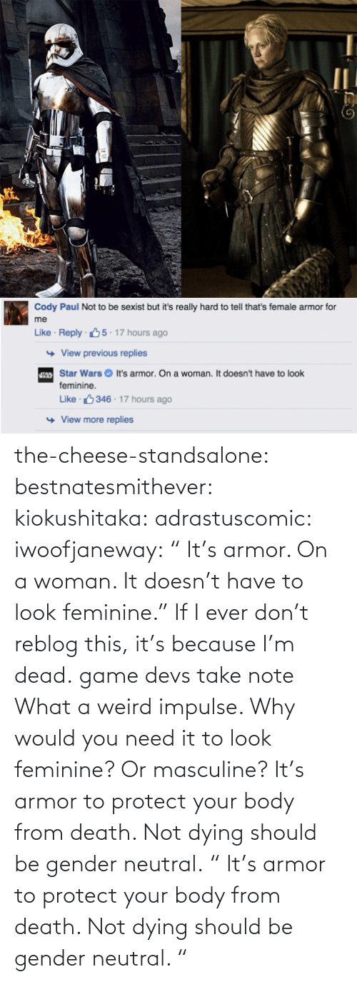"To Look: the-cheese-standsalone:  bestnatesmithever:  kiokushitaka:  adrastuscomic:  iwoofjaneway:  "" It's armor. On a woman. It doesn't have to look feminine.""  If I ever don't reblog this, it's because I'm dead.  game devs take note  What a weird impulse. Why would you need it to look feminine? Or masculine? It's armor to protect your body from death. Not dying should be gender neutral.    "" It's armor to protect your body from death. Not dying should be gender neutral.  """