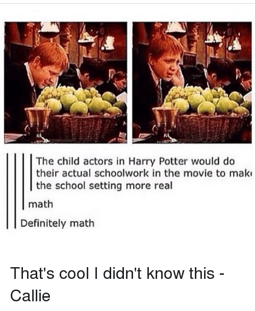 Memes, Math, and 🤖: The child actors in Harry Potter would do  their actual schoolwork in the movie to make  the school setting more real  math  Definitely math That's cool I didn't know this -Callie