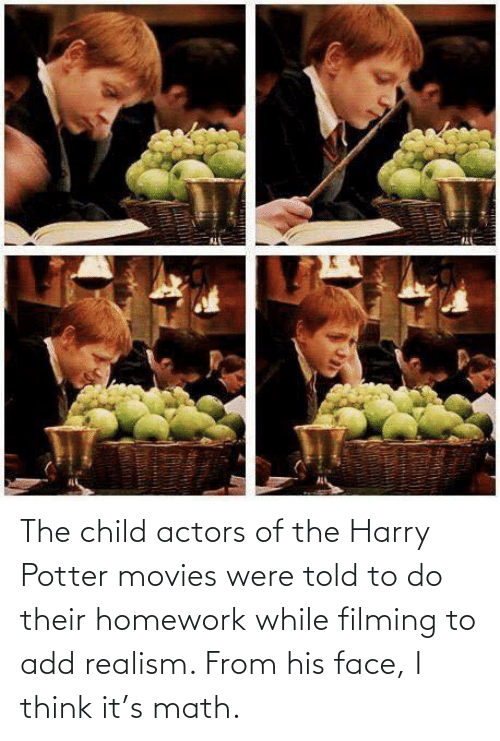 movies: The child actors of the Harry Potter movies were told to do their homework while filming to add realism. From his face, I think it's math.
