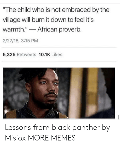"Black Panther: The child who is not embraced by the  village will burn it down to feel it's  warmth.""African proverb.  2/27/18, 3:15 PM  5,325 Retweets 10.1K Likes Lessons from black panther by Misiox MORE MEMES"