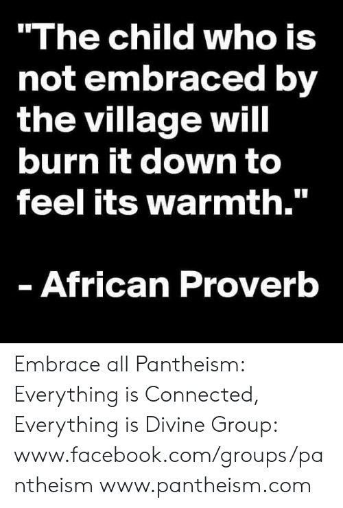 """Facebook, Memes, and Connected: """"The child who is  not embraced by  the village will  burn it down to  feel its warmth.""""  - African Proverb Embrace all  Pantheism: Everything is Connected, Everything is Divine Group: www.facebook.com/groups/pantheism www.pantheism.com"""