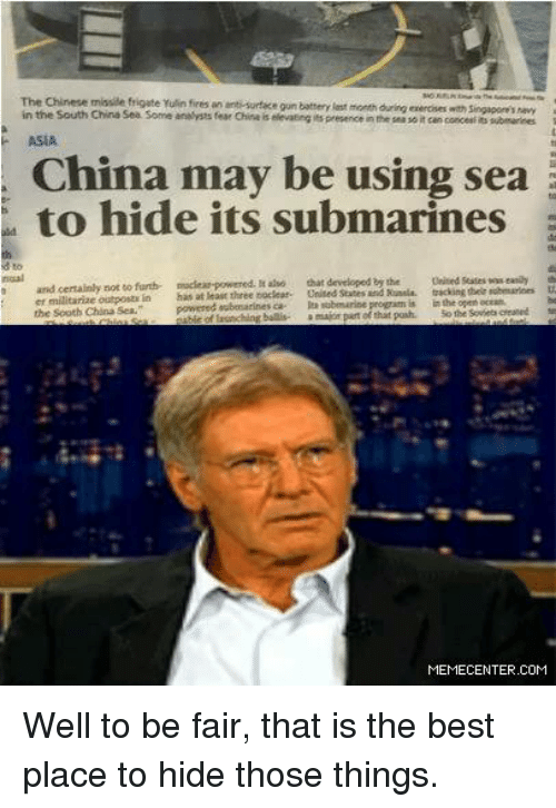 Memes, 🤖, and Gun: The Chinese missile frigate Yulin fires an anti surface gun battery est month  Sengapore's in the South China Sea Some fear China is elevaeng its presence in the seasoit can concesiit submarines  ASIA  may be using sea  to hide its submarines  and certainly not to furth- nuclear-powered.  aso that developed  bythe  United States wweanay  tracking their  powered oubosarinesca nubmarine progrim is  inthe open  octan  the south China Sea.  major part that pouh  thing ballis-  MEMECENTER.COM Well to be fair, that is the best place to hide those things.