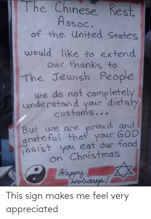 states: The Chinese Rest.  Assoc.  of the United States  would like to extend  our thanks to  The Jewish People  we do not  completely  understand your 'dietaty  customs...  But we are proud and  grateful that your GOD  insist you eat our food  on Christmas  C Happy  Holidays! This sign makes me feel very appreciated