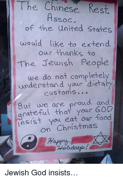 Ouc: The Chinese Rest  SSOC  of the United States  would like to extend  ouc thanks to  The Jewish People  e do not completely  understan d yaur dietacy  But we are proud and  acateful that youc GOD  sist yau eat our food  on Chnistmas  Hap <p>Jewish God insists…</p>