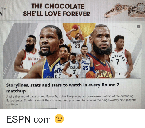 Espn, Funny, and Love: THE CHOCOLATE  SHE'LL LOVE FOREVER  23  To  ROCKETS  ila  CELTICS 25  7  LEVEL  hr  Storylines, stats and stars to watch in every Round 2  matchup  A wild first round gave us two Game 7s, a shocking sweep and a near-elimination of the defending  East champs. So what's next? Here is everything you need to know as the binge-worthy NBA playoffs  continue.