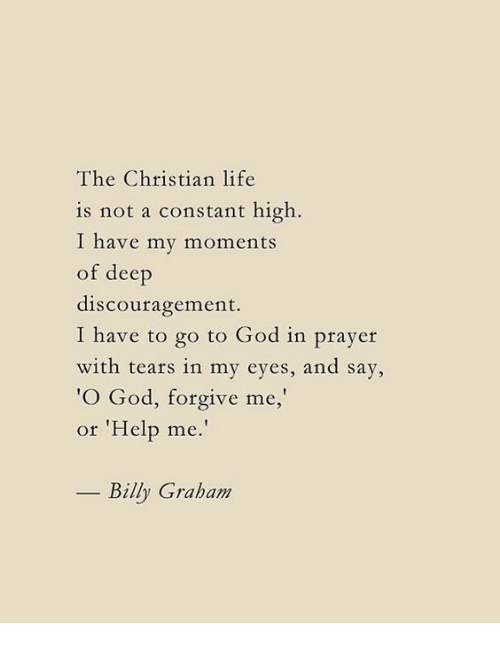 "God, Life, and Help: The Christian life  is not a constant high  I have my moments  of deep  discouragement.  I have to go to God in prayer  with tears in my eyes, and say,  O God, forgive me,  or 'Help me.""  Billy Graham"