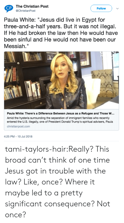 """Donald Trumps: The Christian Post  @ChristianPost  CP  Follow  Paula White: """"Jesus did live in Egypt for  three-and-a-half years. But it was not illegal.  If He had broken the law then He would have  been sinful and He would not have been our  Messiah.""""  Paula White: There's a Difference Between Jesus as a Refugee and Those w…  Amid the hysteria surrounding the separation of immigrant families who recently  entered the U.S. illegally, one of President Donald Trump's spiritual advisers, Paula  christianpost.com  4:25 PM - 10 Jul 2018 tami-taylors-hair:Really? This broad can't think of one time Jesus got in trouble with the law? Like, once? Where it maybe led to a pretty significant consequence? Not once?"""