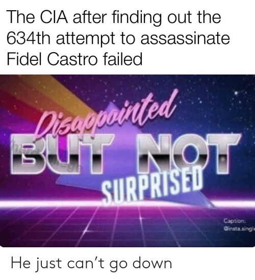 Go Down: The CIA after finding out the  634th attempt to assassinate  Fidel Castro failed  Disaoprinted  BUT NOW  SURPRISED  Caption:  Ginsta.singl He just can't go down