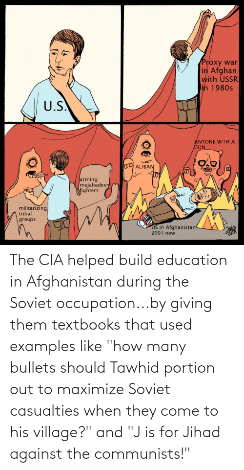 """Afghanistan: The CIA helped build education in Afghanistan during the Soviet occupation...by giving them textbooks that used examples like """"how many bullets should Tawhid portion out to maximize Soviet casualties when they come to his village?"""" and """"J is for Jihad against the communists!"""""""