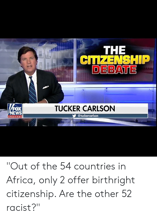 """Africa, Memes, and Racist: THE  CITIZENSHIP  DEBATE  FOX  EWS  TUCKER CARLSON  @tuckercarlson  channe """"Out of the 54 countries in Africa, only 2 offer birthright citizenship. Are the other 52 racist?"""""""