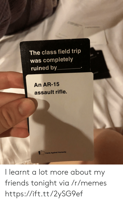 Field Trip: The class field trip  was completely  ruined by  An AR-15  assault rifle.  Cards Against Humanity I learnt a lot more about my friends tonight via /r/memes https://ift.tt/2ySG9ef