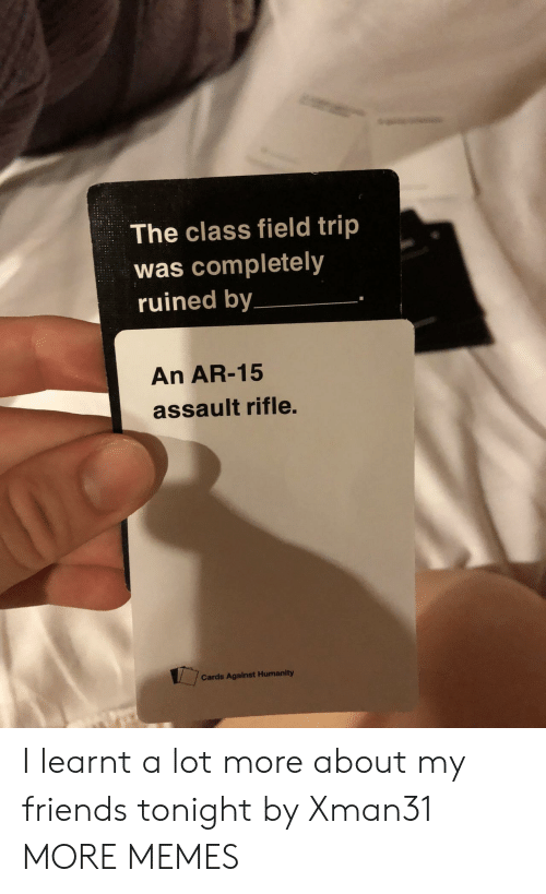 Field Trip: The class field trip  was completely  ruined by  An AR-15  assault rifle.  Cards Against Humanity I learnt a lot more about my friends tonight by Xman31 MORE MEMES
