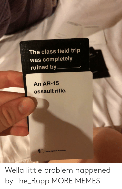 Cards Against Humanity, Dank, and Field Trip: The class field trip  was completely  ruined by  An AR-15  assault rifle.  Cards Against Humanity Wella little problem happened by The_Rupp MORE MEMES