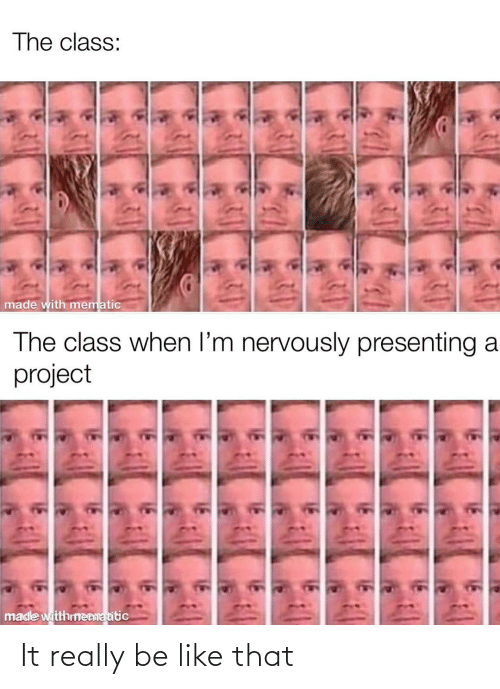 Nervously: The class:  made with mematic  The class when l'm nervously presenting a  project  made witthmenmatitic It really be like that