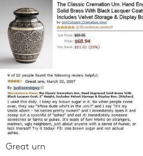 """Spoonful: The Classic Cremation Urn. Hand En  Solid Brass With Black Lacquer Coat  Includes Velvet Storage & Display Bo  by UmCencern Cremation Uns  List Price: 8995  Price: $68.94  You Save: $21.01 (23%)  9 of 22 people found the following review helpful:  AGreat urn, March 20, 2007  By justsomeguya  This revieur is from: The classic Cremation Urn. Hand Engraved Solid Brass ith  Black Lacquer Coat. 6"""" Height, Includes Velvet Storage & Display Box. CKitchen)  I used this daily. I keep my brown sugar in it. So when people come  over, they say """"Whoa dude who's in the um!? and I say """"It's my  Uncle Albert he tastes pretty sweet!"""" and I immediately open it and  scoop out a spoonful of """"ashes"""" and eat it Immediately someone  screeches or faints or pukes. Its loads of fun! Works on strangers,  mailmen, ugly neighbors, just about anyone with a sense of humor, or  lack thereofl Try it today! ps: Use brown sugar and not actual  ashes. Great urn"""