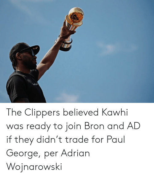 kawhi: The Clippers believed Kawhi was ready to join Bron and AD if they didn't trade for Paul George, per Adrian Wojnarowski