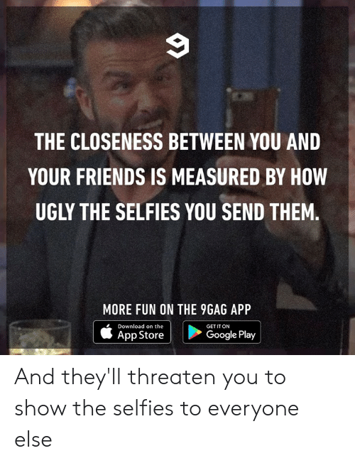 Google Play: THE CLOSENESS BETWEEN YOU AND  YOUR FRIENDS IS MEASURED BY HOW  UGLY THE SELFIES YOU SEND THEM.  MORE FUN ON THE 9GAG APP  Download on the  |  GET IT ON  |  App Store  Google Play And they'll threaten you to show the selfies to everyone else