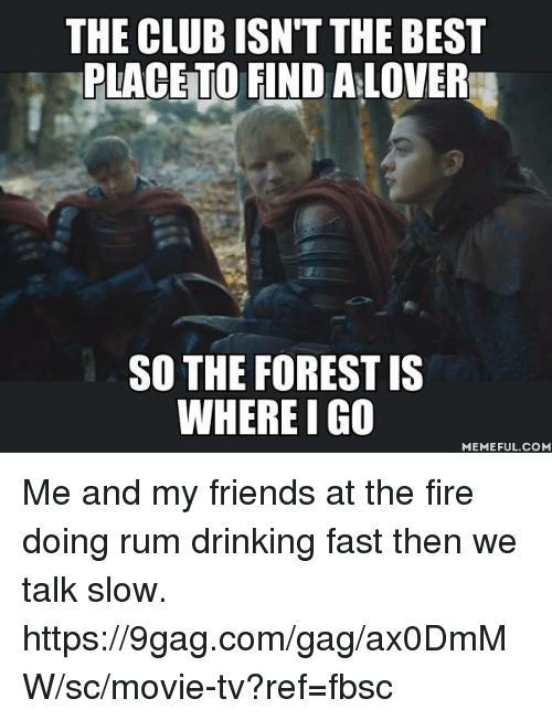 fastly: THE CLUB ISN'T THE BEST  PLACETO FIND A LOVER  SO THE FOREST IS  WHERE I G0  MEMEFUL.COM Me and my friends at the fire doing rum drinking fast then we talk slow. https://9gag.com/gag/ax0DmMW/sc/movie-tv?ref=fbsc
