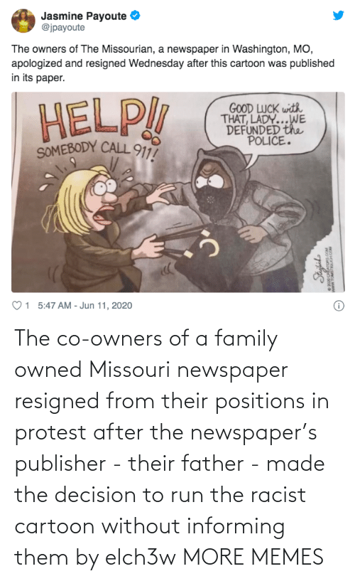 them: The co-owners of a family owned Missouri newspaper resigned from their positions in protest after the newspaper's publisher - their father - made the decision to run the racist cartoon without informing them by elch3w MORE MEMES