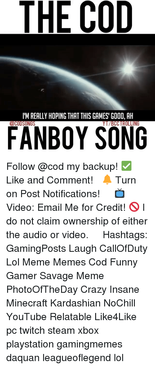 Fanboying: THE COD  l'M REALLY HOPING THAT THIS GAMES' GOOD, AH  FANBOY SONG Follow @cod my backup! ✅ Like and Comment! ⠀ 🔔 Turn on Post Notifications! ⠀ ⠀ 📺 Video: Email Me for Credit! 🚫 I do not claim ownership of either the audio or video. ⠀ ️⃣ Hashtags: GamingPosts Laugh CallOfDuty Lol Meme Memes Cod Funny Gamer Savage Meme PhotoOfTheDay Crazy Insane Minecraft Kardashian NoChill YouTube Relatable Like4Like pc twitch steam xbox playstation gamingmemes daquan leagueoflegend lol