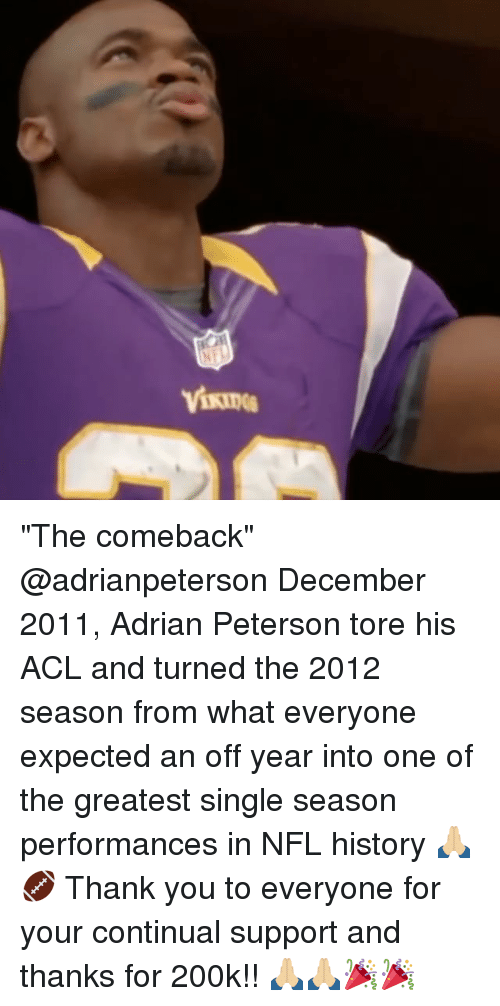 """Adrianisms: """"The comeback"""" @adrianpeterson December 2011, Adrian Peterson tore his ACL and turned the 2012 season from what everyone expected an off year into one of the greatest single season performances in NFL history 🙏🏼🏈 Thank you to everyone for your continual support and thanks for 200k!! 🙏🏼🙏🏼🎉🎉"""