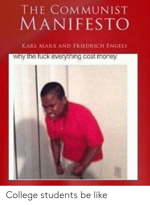 Communist: THE COMMUNIST  MANIFESTO  KARL MARX AND FRIEDRICH ENGELS  Why the fuck every.hing.cost money College students be like