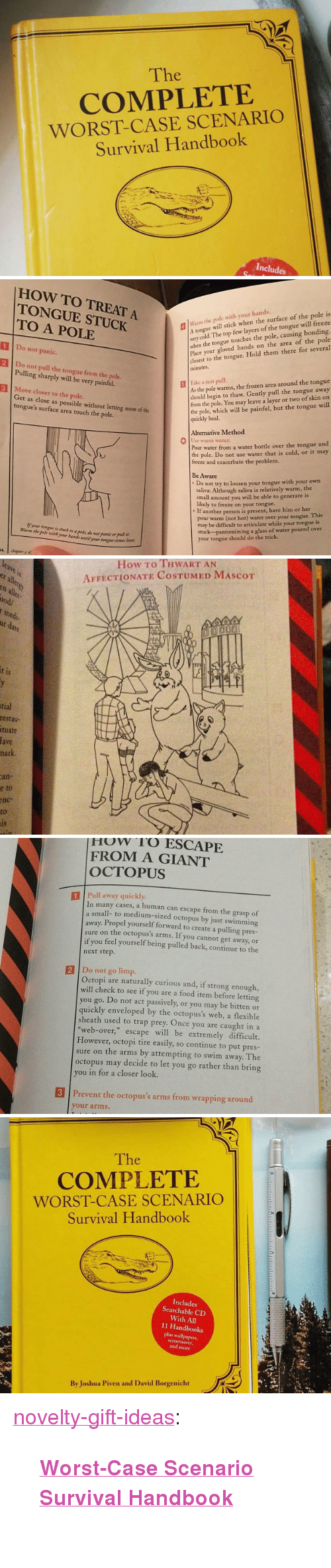 "Food, Frozen, and Trap: The  COMPLETE  WORST-CASE SCENARIO  Survival Handbook  Includes   HOW TO TREAT A  TONGUE STUCK  TO A POLE  lWarm the pole with your hands.  Atongue will stick when the surface of the pole is  very  when the tongue touches the pole, causing bonding.  Place your gloved hands on the area of the pole  closest to the tongue. Hold them there for several  minutes  cold. The top few layers of the tongue will freeze  1 Do not panic.  2 Do not pull the tongue from the pole  3 Move closer to the pole.  Pulling sharply will be very painful.  As the pole warms, the frozen area around the tongue  should begin to thaw. Gently pull the tongue away  from the pole. You may leave a layer or two of skin on  the pole, which will be painful, but the tongue will  quickly heal.  | İlke z test pull.  Get as close as possible without letting more of the  tongue's surface area touch the pole.  Alternative Method  0  se warm water  Pour water from a water bottle over the tongue and  the pole. Do not use water that is cold, or it may  freeze and exacerbate the problem.  Be Aware  Do not try to loosen your tongue with your own  saliva: Although saliva is relatively warm, the  small amount you will be able to generate is  likely to freeze on your tongue..  If another person is present, have him or her  pour warm (not hot) water over your tongue. This  may be difficult to articulate while your tongue is  stuck-pantomiming a glass of water poured over  your tongue should do the trick  Warm the pole wih yr ui wti  your ton   How To THWART AN  AFFECTIONATE COSTUMED MAScoT  er  all  ood/  medi  1S  tial  restau  tuate  fave  hark  an-  e  to  nc-  to   How rO ESCAPE  FROM A GIANT  OCTOPUS  1 Pull away quickly  In many cases, a human can escape from the grasp of  small- to medium-sized octopus by just swimming  away. Propel yourself forward to create a pulling pres-  sure on the octopus's arms. If you cannot get away, or  if you feel yourself being pulled back, continue to the  next step.  2 Do not go limp.  Octopi are naturally curious and, if strong enough,  will check to see if you are a food item before letting  you go. Do not act passively, or you may be bitten or  quickly enveloped by the octopus's web, a flexible  sheath used to trap prey. Once you are caught in a  ""web-over,"" escape will be extremely difficult.  However, octopi tire easily, so continue to put pres-  sure on the arms by attempting to swim away. The  octopus may decide to let you go rather than bring  ou in for a closer look.  3 Prevent the octopus's arms from wrapping around  your arms.   The  COMPLETE  WORST-CASE SCENARIO  Survival Handbook  Includes  Searchable CD  With All  11 Handbooks  plus wallpapers,  and more  By Joshua Piven and David Borgenicht <p><a href=""https://novelty-gift-ideas.tumblr.com/post/173135011953/worst-case-scenario-survival-handbook"" class=""tumblr_blog"">novelty-gift-ideas</a>:</p><blockquote><p><b><a href=""https://awesomage.com/worst-case-scenario-survival-handbook/"">  Worst-Case Scenario Survival Handbook</a><br/></b>  <br/></p></blockquote>"
