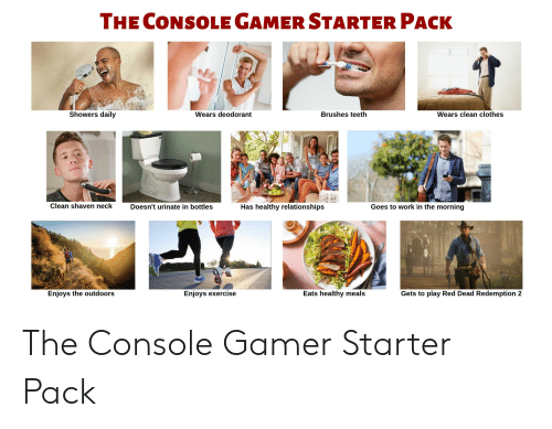 Clothes, Relationships, and Starter Packs: THE CONSOLE GAMER STARTER PACK  Showers daily  Wears deodorant  Brushes teeth  Wears clean clothes  Clean shaven neck  Doesn't urinate in bottles  Has healthy relationships  Goes to work in the morning  Enjoys the outdoors  Enjoys exercise  Eats healthy meals  Gets to play Red Dead Redemption 2 The Console Gamer Starter Pack