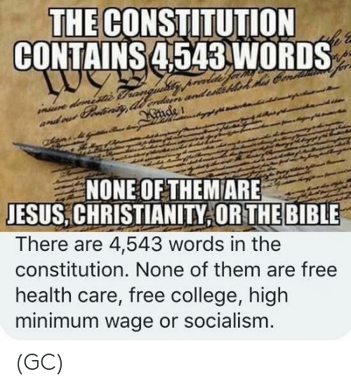 Constitution: THE CONSTITUTION  CONTAINS 4543 WORDS  NONE OF THEM ARE  JESUS,CHRISTIANITY OR THE BIBLE  There are 4,543 words in the  constitution. None of them are free  health care, free college, high  minimum wage or socialism (GC)