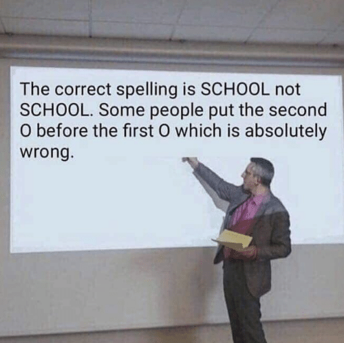 School, First, and Spelling: The correct spelling is SCHOOL not  SCHOOL. Some people put the second  O before the first O which is absolutely  wrong