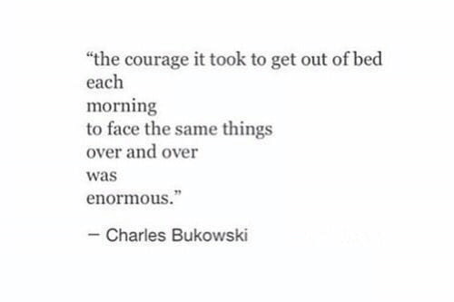 """Courage, Charles Bukowski, and Bukowski: """"the courage it took to get out of bed  each  morning  to face the same things  over and over  was  enormous.""""  - Charles Bukowski"""