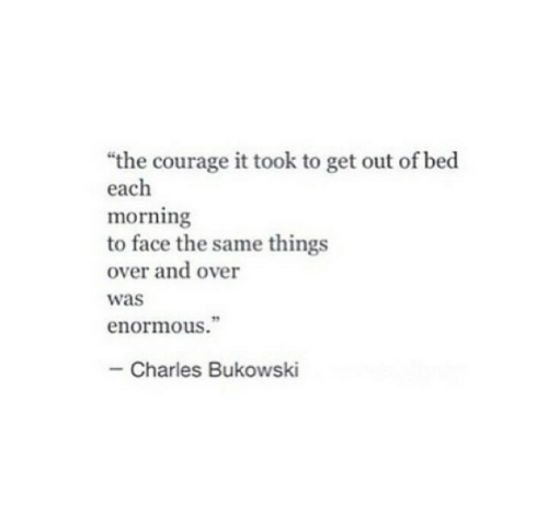 """enormous: """"the courage it took to get out of bed  each  morning  to face the same things  over and over  was  enormous.""""  Charles Bukowski"""