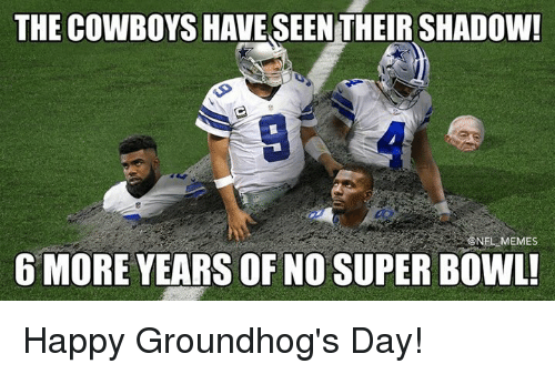 groundhog: THE COWBOYS HAVE SEENTHEIR SHADOW!  ON  MEMES  6 MORE YEARS OF NO SUPER BOWL! Happy Groundhog's Day!