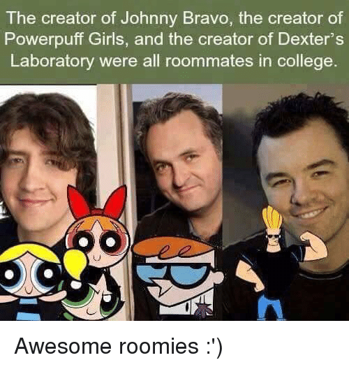 Johnny Bravo, Memes, and Roommate: The creator of Johnny Bravo, the creator of  Powerpuff Girls, and the creator of Dexter's  Laboratory were all roommates in college Awesome roomies :')