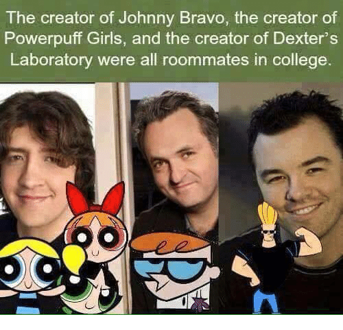 Johnny Bravo, Memes, and Dexter's Laboratory: The creator of Johnny Bravo, the creator of  Powerpuff Girls, and the creator of Dexter's  Laboratory were all roommates in college.