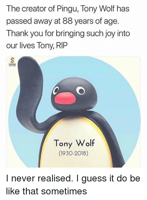 Be Like, Thank You, and Guess: The creator of Pingu, Tony Wolf has  passed away at 88 years of age.  Thank you for bringing such joy into  our lives Tony, RIP  SOMOS  CULTURA  Tony Wolf  (1930-2018) I never realised. I guess it do be like that sometimes