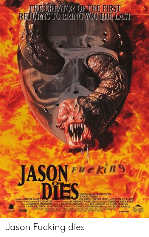 Marces: THE CREATOR OF THE FIRST  RETURNS TO BRING YOU THE LAST  JASONkins  DIES  FUe  NNINGHAM PRODECTION  E FINAL FRIDAY  s JOHN D LeMA  o WILLIAM DLL W BR0OKE WHEELER x DEBORAH HAYN CASS  ww HARRY MANEREDEN DAYID HANDMAN JAY HUGUELY ADAN MARCES  wRDRDEAN LOREYJAY HUGUELY o SEAN SCUNNINGHAM a ADAM MARCUS  ON SMITH STEVEN CULPSTEVEN WILLIAMS  ALLAANC  STEREO Jason Fucking dies