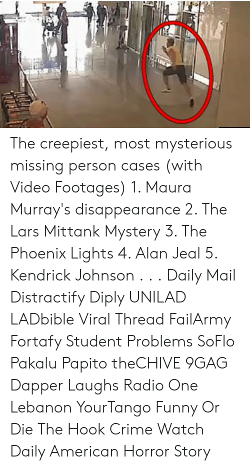 dapper: The creepiest, most mysterious missing person cases (with Video Footages)  1. Maura Murray's disappearance  2. The Lars Mittank Mystery 3. The Phoenix Lights 4. Alan Jeal 5. Kendrick Johnson . . . Daily Mail Distractify Diply UNILAD LADbible Viral Thread FailArmy Fortafy Student Problems SoFlo Pakalu Papito theCHIVE 9GAG Dapper Laughs Radio One Lebanon YourTango Funny Or Die The Hook Crime Watch Daily American Horror Story