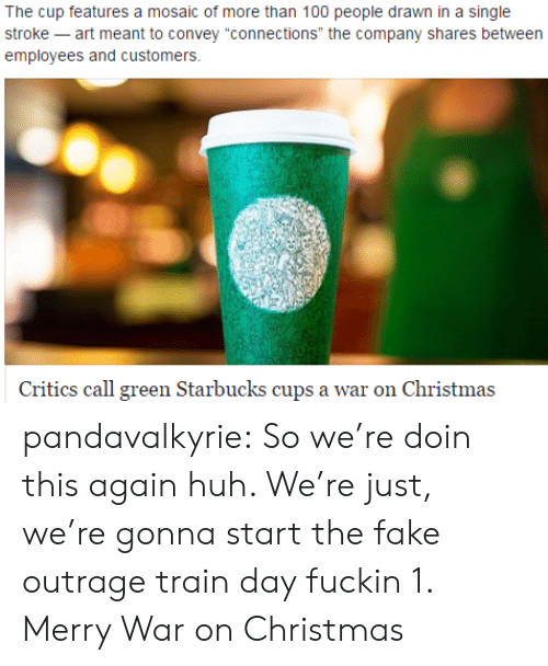 """Anaconda, Christmas, and Fake: The cup features a mosaic of more than 100 people drawn in a single  stroke -art meant to convey """"connections"""" the company shares between  employees and customers.  Critics call green Starbucks cups a war on Christma:s pandavalkyrie:  So we're doin this again huh. We're just, we're gonna start the fake outrage train day fuckin 1. Merry War on Christmas"""