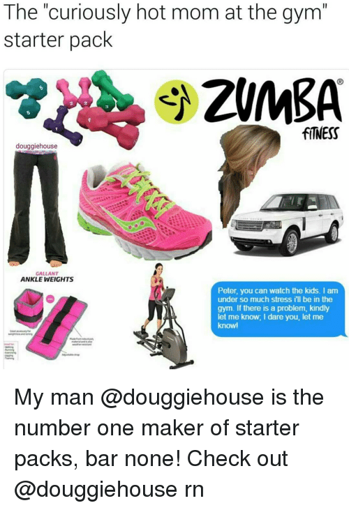 ankle weights: The curiously hot mom at the gym  starter pack  fiNESS  douggiehouse  GALLANT  ANKLE WEIGHTS  Peter, you can watch the kids. I am  under so much stress ill be in the  gym. If there is a problem, kindly  let me know, I dare you, let me  knowl My man @douggiehouse is the number one maker of starter packs, bar none! Check out @douggiehouse rn