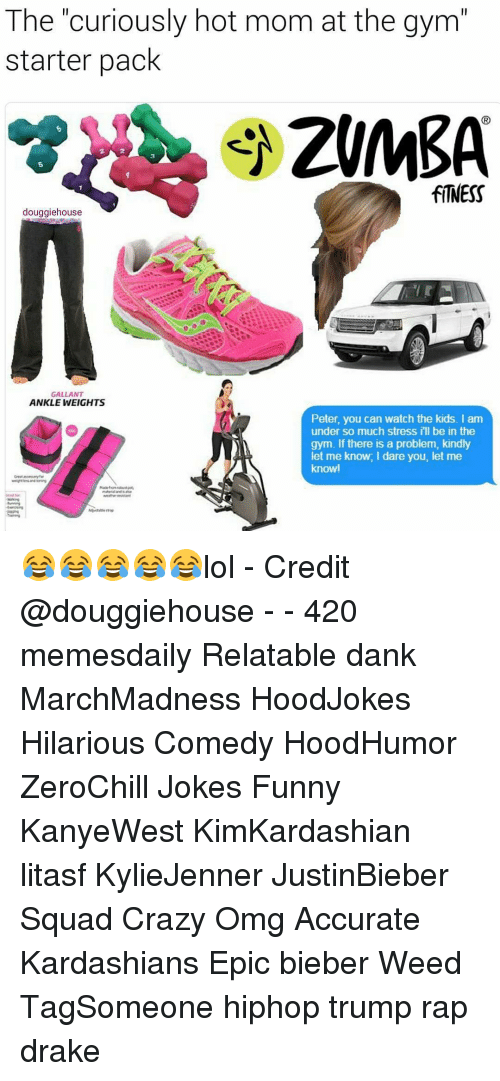 ankle weights: The curiously hot mom at the gym  starter pack  ZUMBA  douggiehouse  GALLANT  ANKLE WEIGHTS  Peter, you can watch the kids. I am  under so much stress ill be in the  gym. If there is a problem, kindly  let me know, I dare you, let me  knowl 😂😂😂😂😂lol - Credit @douggiehouse - - 420 memesdaily Relatable dank MarchMadness HoodJokes Hilarious Comedy HoodHumor ZeroChill Jokes Funny KanyeWest KimKardashian litasf KylieJenner JustinBieber Squad Crazy Omg Accurate Kardashians Epic bieber Weed TagSomeone hiphop trump rap drake