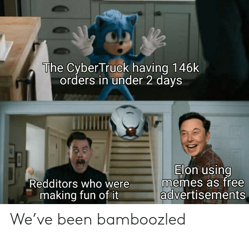 making fun: The Cyber Truck having 146k  orders in under 2 days  Elon using  memes as free  advertisements  Redditors who were  making fun of it We've been bamboozled