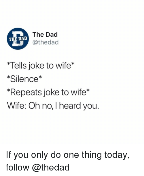 "dac: The Dac  @thedad  THE DAD  Tells joke to wife*  Silence*  ""Repeats joke to wife*  Wife: Oh no, I heard you. If you only do one thing today, follow @thedad"
