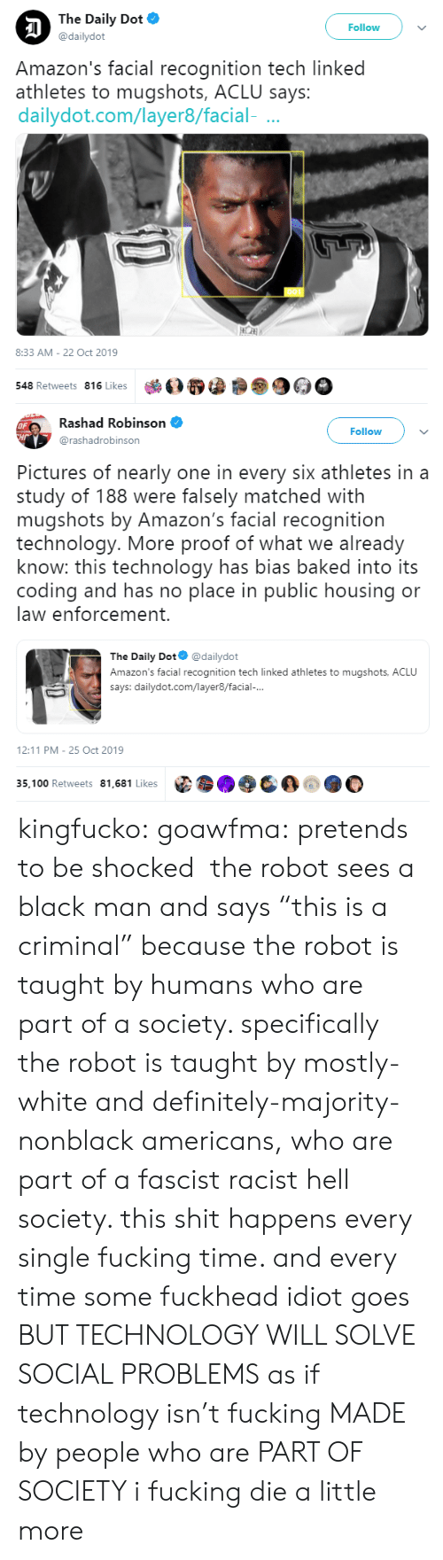 "Black Man: The Daily Dot  Follow  @dailydot  Amazon's facial recognition tech linked  athletes to mugshots, ACLU says:  dailydot.com/layer8/facial-  8:33 AM - 22 Oct 2019  548 Retweets 816 Likes   Rashad Robinson  OF  CHr  Follow  @rashadrobinson  Pictures of nearly one in every six athletes in a  study of 188 were falsely matched with  mugshots by Amazon's facial recognition  technology. More proof of what we already  know: this technology has bias baked into its  coding and has no place in public housing or  law enforcement.  The Daily Dot  @dailydot  Amazon's facial recognition tech linked athletes to mugshots, ACLU  says: dailydot.com/layer8/facial-...  12:11 PM 25 Oct 2019  35,100 Retweets 81,681 Likes kingfucko:  goawfma: pretends to be shocked  the robot sees a black man and says ""this is a criminal"" because the robot is taught by humans who are part of a society. specifically the robot is taught by mostly-white and definitely-majority-nonblack americans, who are part of a fascist racist hell society. this shit happens every single fucking time. and every time some fuckhead idiot goes BUT TECHNOLOGY WILL SOLVE SOCIAL PROBLEMS as if technology isn't fucking MADE by people who are PART OF SOCIETY i fucking die a little more"