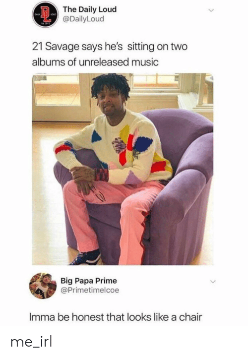 Music, Savage, and Chair: The Daily Loud  @DailyLoud  21 Savage says he's sitting on two  albums of unreleased music  Big Papa Prime  @Primetimelcoe  Imma be honest that looks like a chair  > me_irl