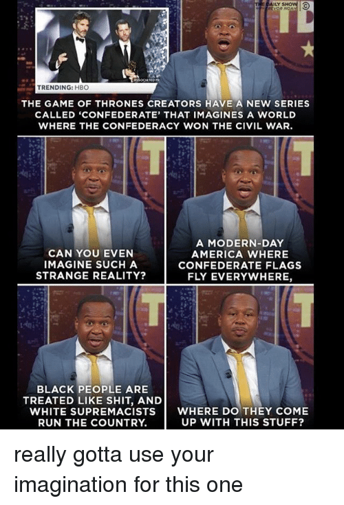 imags: THE DAILY SHOW  TRENDING: HBO  THE GAME OF THRONES CREATORS HAVE A NEW SERIES  CALLED 'CONFEDERATE, THAT IMAG INES A wORLD  WHERE THE CONFEDERACY WON THE CIVIL WAR.  CAN YOU EVEN  IMAGINE SUCH A  STRANGE REALITY?  A MODERN-DAY  AMERICA WHERE  CONFEDERATE FLAGS  FLY EVERYWHERE,  BLACK PEOPLE ARE  TREATED LIKE SHIT, AND  WHITE SUPREMACISTS WHERE DO THEY COME  UP WITH THIS STUFF?  RUN THE COUNTRY. really gotta use your imagination for this one