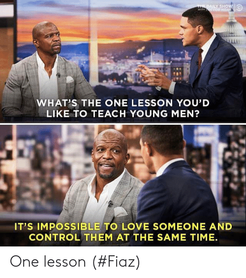 Love, Control, and Time: THE DAILY SHOW  wiTH ONGAR  WHAT'S THE ONE LESSON YOU'D  LIKE TO TEACH YOUNG MEN?  IT'S IMPOSSIBLE TO LOVE SOMEONE AND  CONTROL THEM AT THE SAME TIME One lesson (#Fiaz)