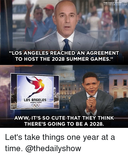 "Aww, Cute, and Memes: THE DAILY SHOW  WITH TREVOR NOAH  ""LOS ANGELES REACHED AN AGREEMENT  TO HOST THE 2028 SUMMER GAMES.""  畢  LOS ANGELES  OLYmPIC CAmES  AWW, IT'S SO CUTE THAT THEY THINK  THERE'S GOING TO BE A 2028. Let's take things one year at a time. @thedailyshow"
